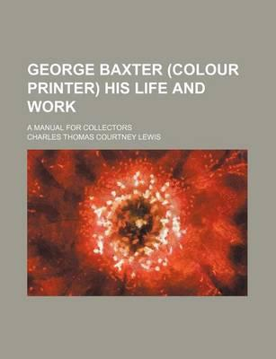 George Baxter (Colour Printer) His Life and Work; A Manual for Collectors