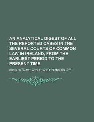 An Analytical Digest of All the Reported Cases in the Several Courts of Common Law in Ireland, from the Earliest Period to the Present Time