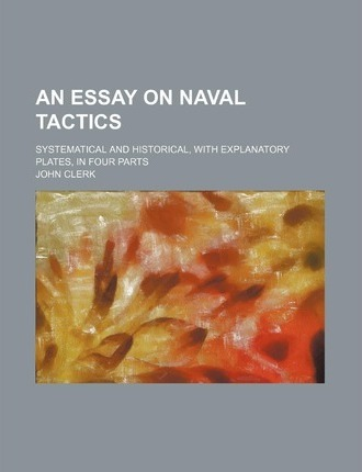 An Essay on Naval Tactics; Systematical and Historical, with Explanatory Plates, in Four Parts