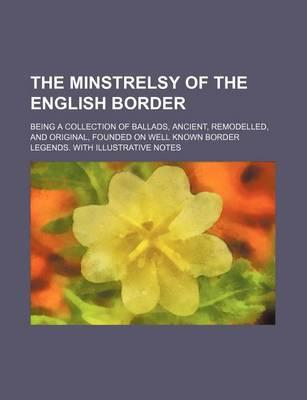 The Minstrelsy of the English Border; Being a Collection of Ballads, Ancient, Remodelled, and Original, Founded on Well Known Border Legends. with Ill