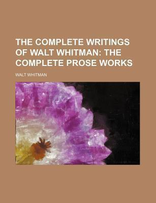 The Complete Writings of Walt Whitman; The Complete Prose Works