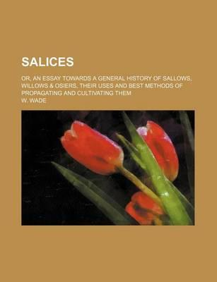 Salices; Or, an Essay Towards a General History of Sallows, Willows & Osiers, Their Uses and Best Methods of Propagating and Cultivating Them