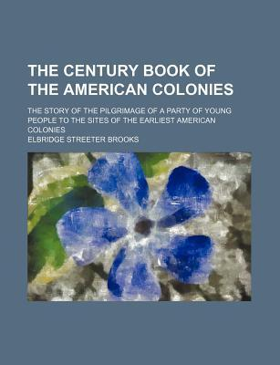 The Century Book of the American Colonies; The Story of the Pilgrimage of a Party of Young People to the Sites of the Earliest American Colonies