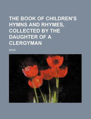 The Book of Children's Hymns and Rhymes, Collected by the Daughter of a Clergyman