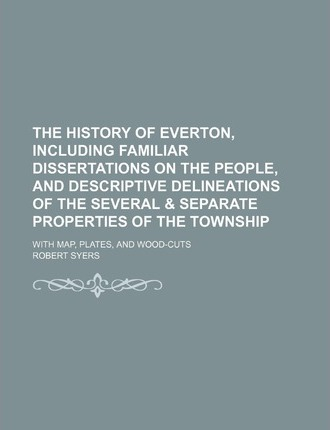 The History of Everton, Including Familiar Dissertations on the People, and Descriptive Delineations of the Several & Separate Properties of the Towns