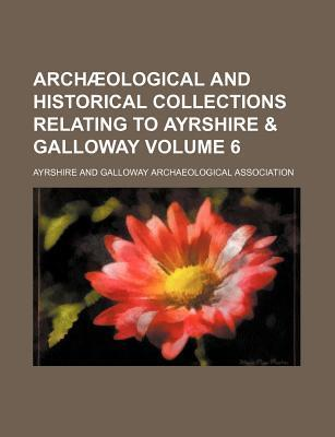 Archaeological and Historical Collections Relating to Ayrshire & Galloway Volume 6