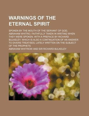 Warnings of the Eternal Spirit; Spoken by the Mouth of the Servant of God, Abraham Whitro. Faithfully Taken in Writing When They Were Spoken. with a Preface by Richard Bulkeley. Which Is Also a Continuation of an Answer to Divers