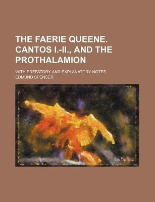 The Faerie Queene. Cantos I.-II., and the Prothalamion; With Prefatory and Explanatory Notes
