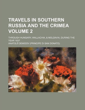 Travels in Southern Russia and the Crimea; Through Hungary, Wallachia, & Moldavia, During the Year 1837 Volume 2