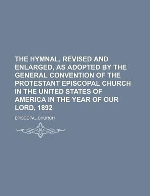 The Hymnal, Revised and Enlarged, as Adopted by the General Convention of the Protestant Episcopal Church in the United States of America in the Year of Our Lord, 1892
