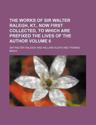 The Works of Sir Walter Ralegh, Kt., Now First Collected, to Which Are Prefixed the Lives of the Author Volume 6