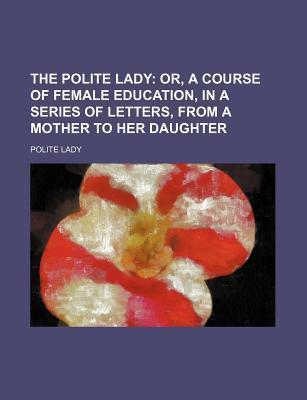 The Polite Lady; Or, a Course of Female Education, in a Series of Letters, from a Mother to Her Daughter