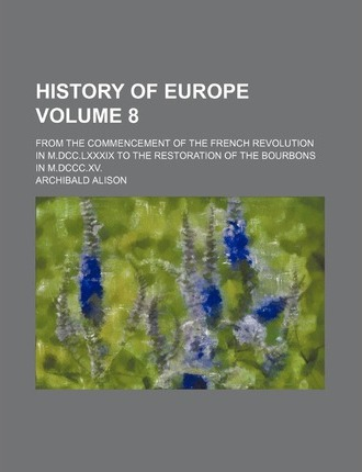 History of Europe; From the Commencement of the French Revolution in M.DCC.LXXXIX to the Restoration of the Bourbons in M.DCCC.XV. Volume 8