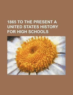 1865 to the Present a United States History for High Schools
