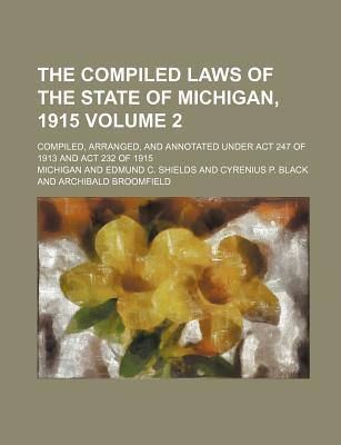 The Compiled Laws of the State of Michigan, 1915; Compiled, Arranged, and Annotated Under ACT 247 of 1913 and ACT 232 of 1915 Volume 2