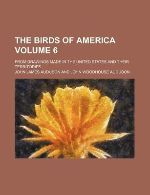 The Birds of America; From Drawings Made in the United States and Their Territories Volume 6