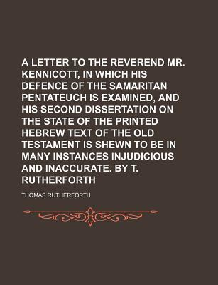 A Letter to the Reverend Mr. Kennicott, in Which His Defence of the Samaritan Pentateuch Is Examined, and His Second Dissertation on the State of the Printed Hebrew Text of the Old Testament Is Shewn to Be in Many Instances Injudicious and