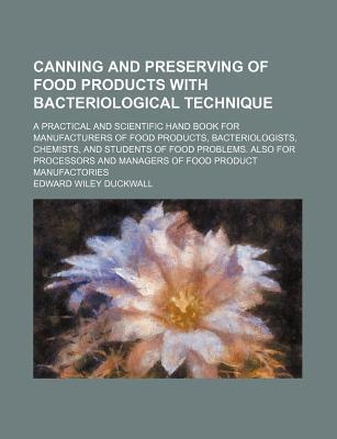 Canning and Preserving of Food Products with Bacteriological Technique; A Practical and Scientific Hand Book for Manufacturers of Food Products, Bacteriologists, Chemists, and Students of Food Problems. Also for Processors and Managers of