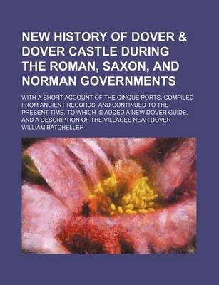 New History of Dover & Dover Castle During the Roman, Saxon, and Norman Governments; With a Short Account of the Cinque Ports, Compiled from Ancient Records, and Continued to the Present Time. to Which Is Added a New Dover Guide, and a