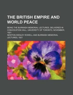 The British Empire and World Peace; Being the Burwash Memorial Lectures, Delivered in Convocation Hall, University of Toronto, November, 1921