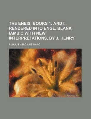 The Eneis, Books 1. and II. Rendered Into Engl. Blank Iambic with New Interpretations, by J. Henry
