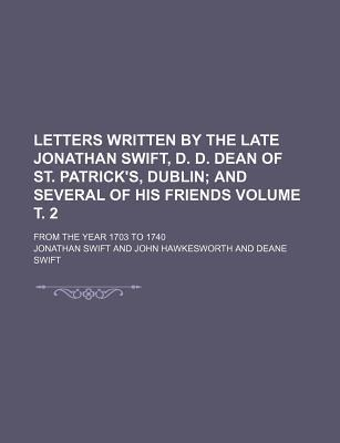 Letters Written by the Late Jonathan Swift, D. D. Dean of St. Patrick's, Dublin; And Several of His Friends. from the Year 1703 to 1740 Volume . 2