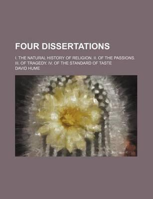 Four Dissertations; I. the Natural History of Religion. II. of the Passions. III. of Tragedy. IV. of the Standard of Taste