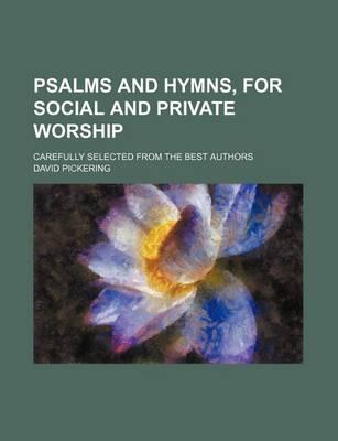 Psalms and Hymns, for Social and Private Worship; Carefully Selected from the Best Authors