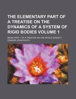 The Elementary Part of a Treatise on the Dynamics of a System of Rigid Bodies; Being Part I. of a Treatise on the Whole Subject Volume 1