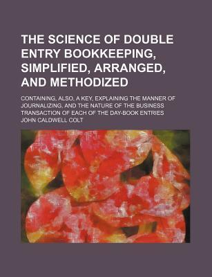 The Science of Double Entry Bookkeeping, Simplified, Arranged, and Methodized; Containing, Also, a Key, Explaining the Manner of Journalizing, and the Nature of the Business Transaction of Each of the Day-Book Entries