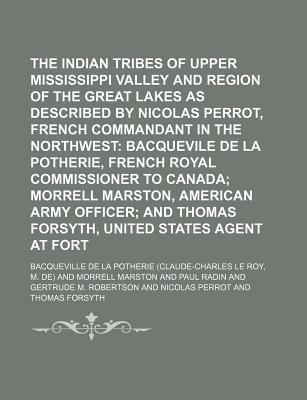 The Indian Tribes of the Upper Mississippi Valley and Region of the Great Lakes as Described by Nicolas Perrot, French Commandant in the Northwest; Bacquevile de La Potherie, French Royal Commissioner to Canada Morrell Marston, Volume 1