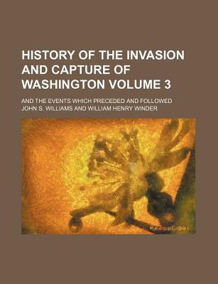 History of the Invasion and Capture of Washington; And the Events Which Preceded and Followed Volume 3