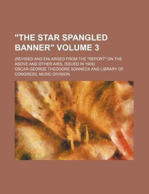 """The Star Spangled Banner""; (Revised and Enlarged from the ""Report"" on the Above and Other Airs, Issued in 1909) Volume 3"