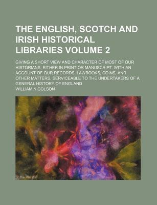 The English, Scotch and Irish Historical Libraries; Giving a Short View and Character of Most of Our Historians, Either in Print or Manuscript. with an Account of Our Records, Lawbooks, Coins, and Other Matters, Serviceable to Volume 2