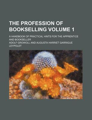 The Profession of Bookselling; A Handbook of Practical Hints for the Apprentice and Bookseller Volume 1
