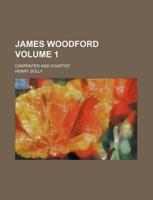 James Woodford; Carpenter and Chartist Volume 1