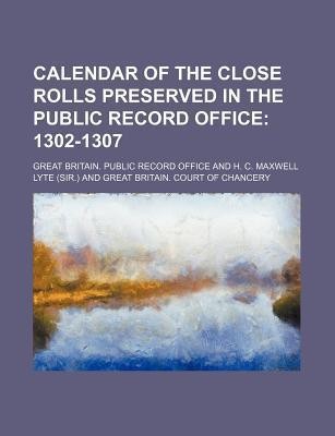 Calendar of the Close Rolls Preserved in the Public Record Office; 1302-1307