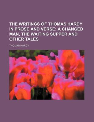 The Writings of Thomas Hardy in Prose and Verse; A Changed Man, the Waiting Supper and Other Tales