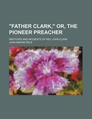 """""""Father Clark,"""" Or, the Pioneer Preacher; Sketches and Incidents of REV. John Clark"""