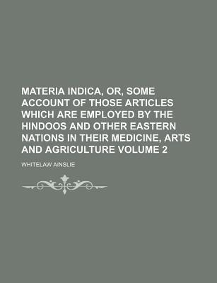 Materia Indica, Or, Some Account of Those Articles Which Are Employed by the Hindoos and Other Eastern Nations in Their Medicine, Arts and Agriculture Volume 2