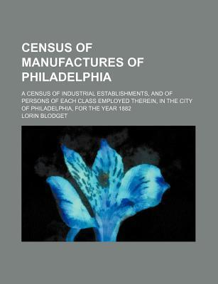Census of Manufactures of Philadelphia; A Census of Industrial Establishments, and of Persons of Each Class Employed Therein, in the City of Philadelphia, for the Year 1882