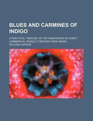 Blues and Carmines of Indigo; A Practical Treatise on the Fabrication of Every Commercial Product Derived from Indigo