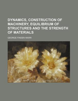 Dynamics, Construction of Machinery, Equilibrium of Structures and the Strength of Materials