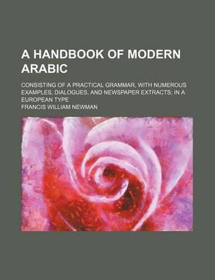 A Handbook of Modern Arabic; Consisting of a Practical Grammar, with Numerous Examples, Dialogues, and Newspaper Extracts in a European Type