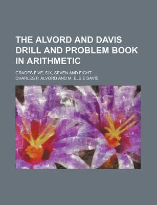 The Alvord and Davis Drill and Problem Book in Arithmetic; Grades Five, Six, Seven and Eight