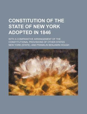 Constitution of the State of New York Adopted in 1846; With a Comparative Arrangement of the Constitutional Provisions of Other States