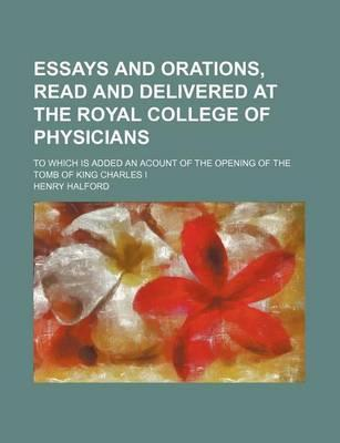 Essays and Orations, Read and Delivered at the Royal College of Physicians; To Which Is Added an Acount of the Opening of the Tomb of King Charles I