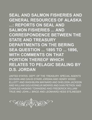 Seal and Salmon Fisheries and General Resources of Alaska; Reports on Seal and Salmon Fisheries and Correspondence Between the State and Treasury Departments on the Bering Sea Question 1895 to 1896, with Comments on That Portion