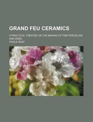 Grand Feu Ceramics; A Practical Treatise on the Making of Fine Porcelain and Gres