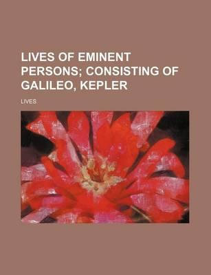 Lives of Eminent Persons; Consisting of Galileo, Kepler